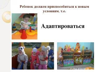 Ребенок должен приспособиться к новым условиям, т.е. Адаптироваться