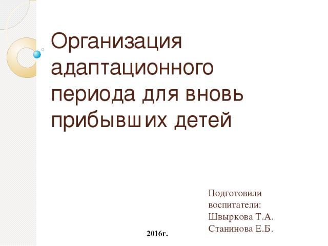 Организация адаптационного периода для вновь прибывших детей Подготовили воспитатели: Швыркова Т.А. Станинова Е.Б. 2016г.