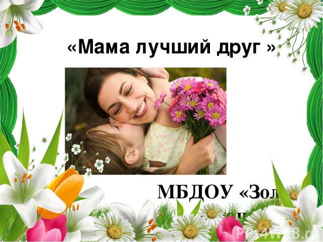 «Мама лучший друг » МБДОУ «Золотой ключик» Группа №12«Рябинушка»
