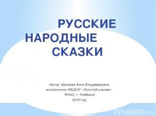 РУССКИЕ НАРОДНЫЕ СКАЗКИ Автор: Шалаева Анна Владимировна воспитатель МБДОУ «Золо