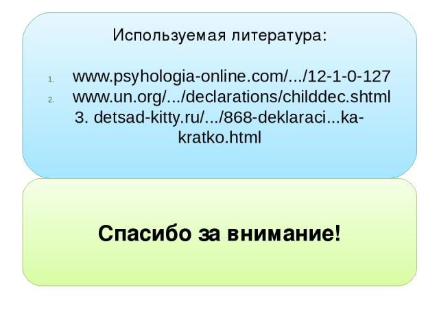 Используемая литература: www.psyhologia-online.com/.../12-1-0-127 www.un.org/.../declarations/childdec.shtml 3. detsad-kitty.ru/.../868-deklaraci...ka-kratko.html Спасибо за внимание!