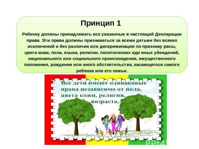 Принцип 1 Ребенку должны принадлежать все указанные в настоящей Декларации права. Эти права должны признаваться за всеми детьми без всяких исключений и без различия или дискриминации по признаку расы, цвета кожи, пола, языка, религии, политических и…