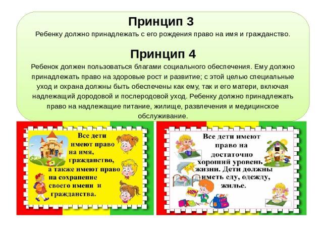 Принцип 3 Ребенку должно принадлежать с его рождения право на имя и гражданство. Принцип 4 Ребенок должен пользоваться благами социального обеспечения. Ему должно принадлежать право на здоровые рост и развитие; с этой целью специальные уход и охрана…