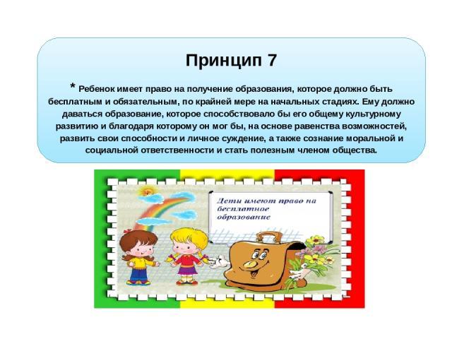 Принцип 7 * Ребенок имеет право на получение образования, которое должно быть бесплатным и обязательным, по крайней мере на начальных стадиях. Ему должно даваться образование, которое способствовало бы его общему культурному развитию и благодаря кот…
