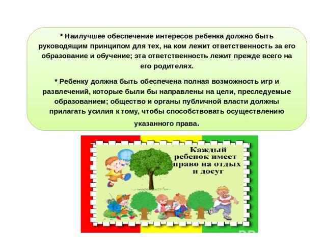 * Наилучшее обеспечение интересов ребенка должно быть руководящим принципом для тех, на ком лежит ответственность за его образование и обучение; эта ответственность лежит прежде всего на его родителях. * Ребенку должна быть обеспечена полная возможн…