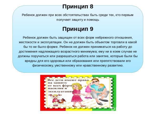 Принцип 8 Ребенок должен при всех обстоятельствах быть среди тех, кто первым получает защиту и помощь Принцип 9 Ребенок должен быть защищен от всех форм небрежного отношения, жестокости и эксплуатации. Он не должен быть объектом торговли в какой бы …