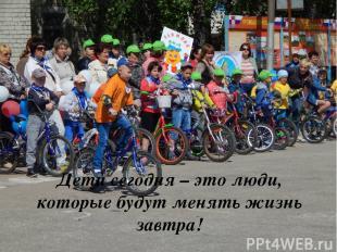 Дети сегодня – это люди, которые будут менять жизнь завтра!