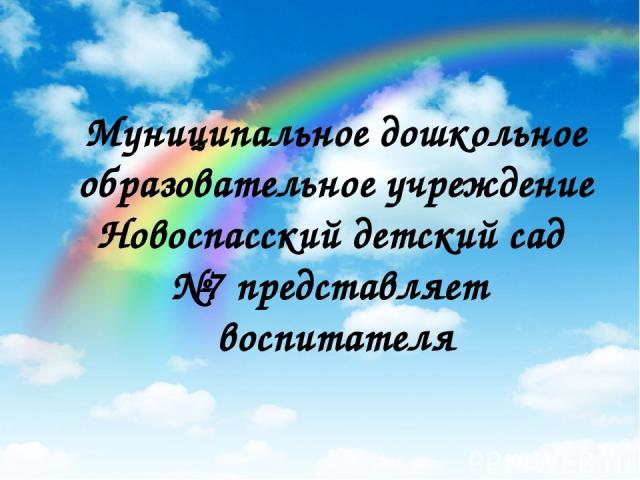 Муниципальное дошкольное образовательное учреждение Новоспасский детский сад №7 представляет воспитателя