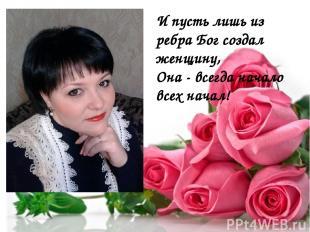 И пусть лишь из ребра Бог создал женщину, Она - всегда начало всех начал!
