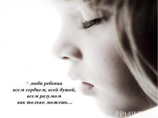 люби ребенка всем сердцем, всей душой, всем разумом как только можешь…