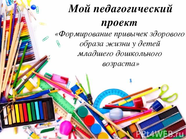 Мой педагогический проект «Формирование привычек здорового образа жизни у детей младшего дошкольного возраста»