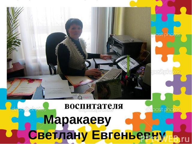 воспитателя Маракаеву Светлану Евгеньевну