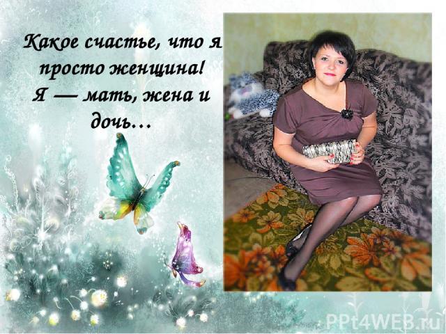 Какое счастье, что я просто женщина! Я — мать, жена и дочь…