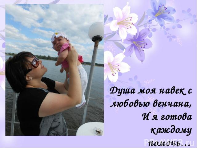 Душа моя навек с любовью венчана, И я готова каждому помочь…