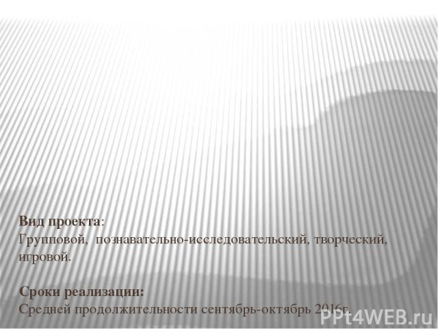 Вид проекта: Групповой, познавательно-исследовательский, творческий, игровой.  Сроки реализации: Средней продолжительности сентябрь-октябрь 2016г.  Участники проекта: дети, воспитатели, старшей группы, музыкальный руководитель ,родители воспитанников.