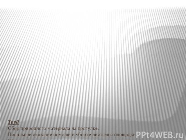 Труд Сбор природного материала на прогулке. Посильное оказание помощи в уборке листьев с площадки. Сбор гербария. Коммуникация Творческое рассказывание детей по темам «Мы гуляли на участке», «Что я видел в парке?» Рассматривание иллюстраций об осени…