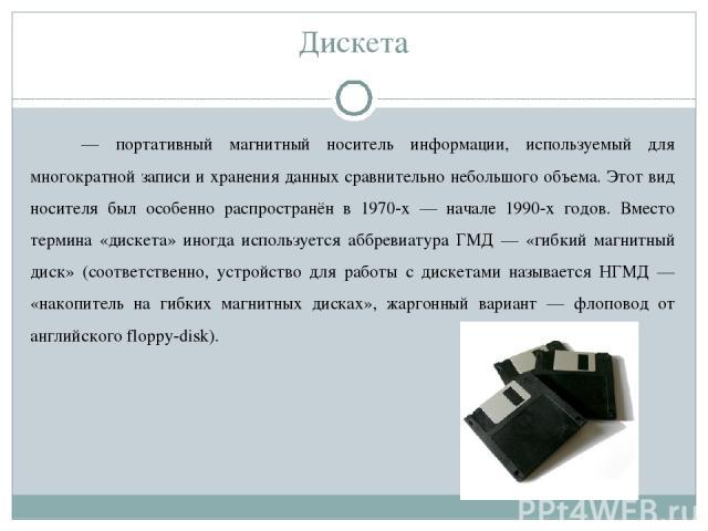 Дискета — портативный магнитный носитель информации, используемый для многократной записи и хранения данных сравнительно небольшого объема. Этот вид носителя был особенно распространён в 1970-х — начале 1990-х годов. Вместо термина «дискета» иногда …