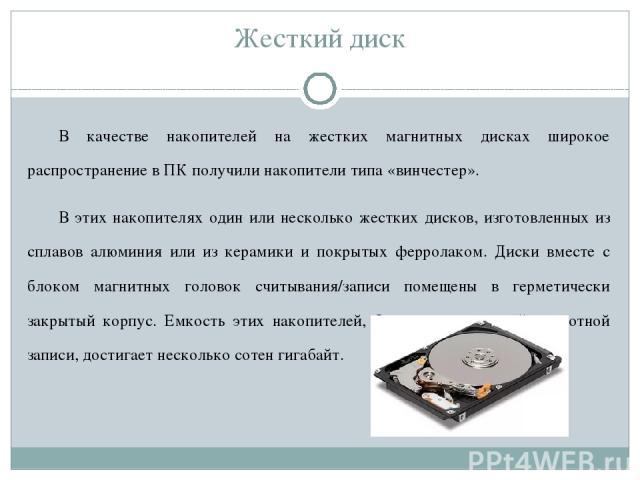 Жесткий диск В качестве накопителей на жестких магнитных дисках широкое распространение в ПК получили накопители типа «винчестер». В этих накопителях один или несколько жестких дисков, изготовленных из сплавов алюминия или из керамики и покрытых фер…