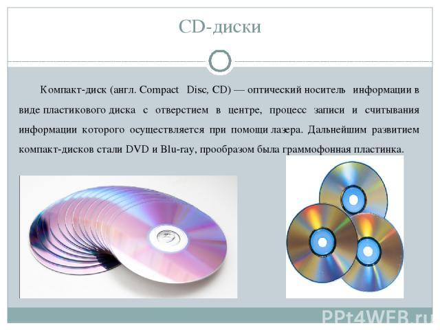 CD-диски Компакт-диск(англ.Compact Disc,CD)—оптическийноситель информациив видепластиковогодиска с отверстием в центре, процесс записи и считывания информации которого осуществляется при помощилазера. Дальнейшим развитием компакт-дисков ст…