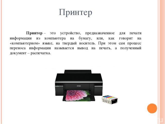 Принтер Принтер– это устройство, предназначенное для печати информации из компьютера на бумагу, или, как говорят на «компьютерном» языке, на твердый носитель. При этом сам процесс переноса информации называется вывод на печать, а полученный докумен…