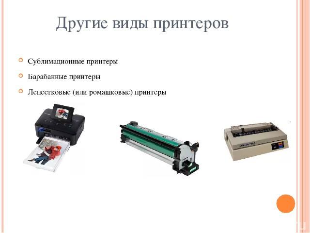 Другие виды принтеров Сублимационные принтеры Барабанные принтеры Лепестковые (или ромашковые) принтеры