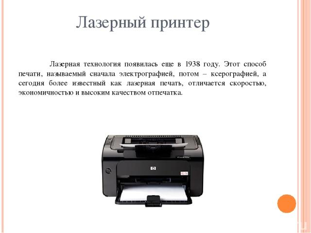 Лазерный принтер Лазерная технология появилась еще в 1938 году. Этот способ печати, называемый сначала электрографией, потом – ксерографией, а сегодня более известный как лазерная печать, отличается скоростью, экономичностью и высоким качеством отпечатка.