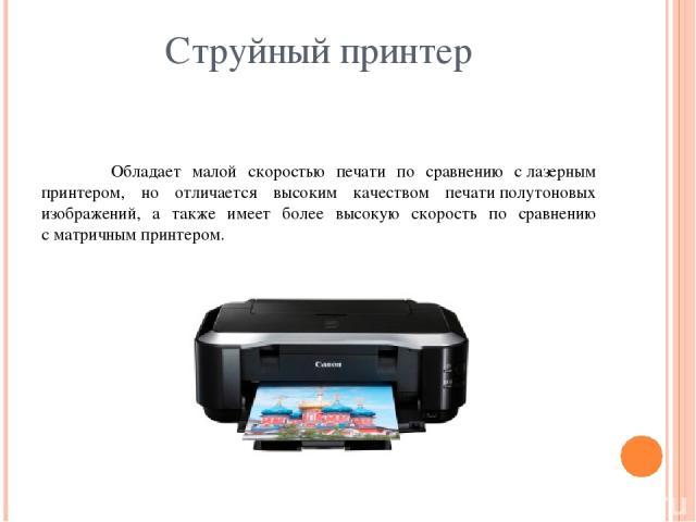 Струйный принтер Обладает малой скоростью печати по сравнению слазерным принтером, но отличается высоким качеством печатиполутоновых изображений, а также имеет более высокую скорость по сравнению сматричным принтером.