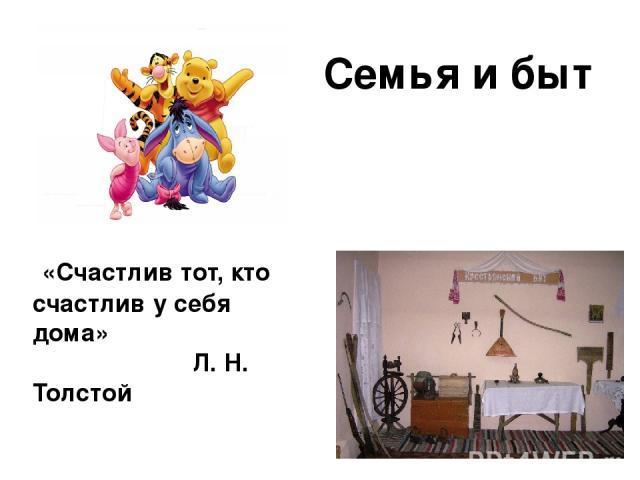 Семья и быт «Счастлив тот, кто счастлив у себя дома» Л. Н. Толстой