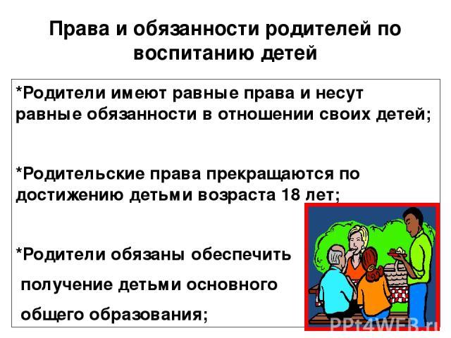 Права и обязанности родителей по воспитанию детей *Родители имеют равные права и несут равные обязанности в отношении своих детей; *Родительские права прекращаются по достижению детьми возраста 18 лет; *Родители обязаны обеспечить получение детьми о…