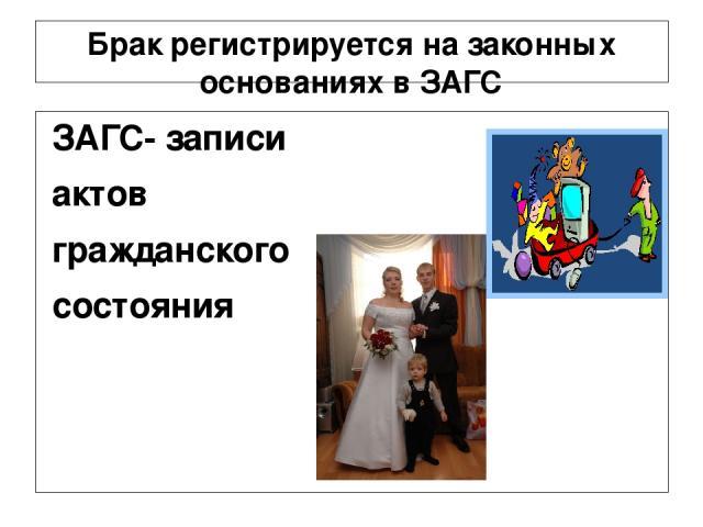 Брак регистрируется на законных основаниях в ЗАГС ЗАГС- записи актов гражданского состояния