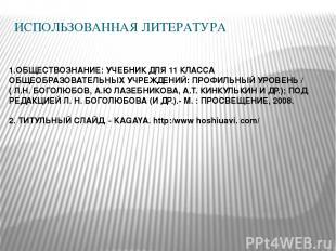 ИСПОЛЬЗОВАННАЯ ЛИТЕРАТУРА 1.ОБЩЕСТВОЗНАНИЕ: УЧЕБНИК ДЛЯ 11 КЛАССА ОБЩЕОБРАЗОВАТЕ