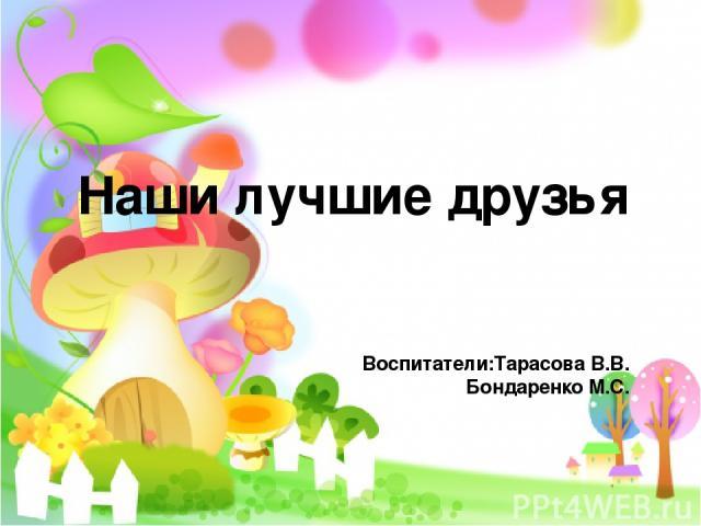 Наши лучшие друзья Воспитатели:Тарасова В.В. Бондаренко М.С.