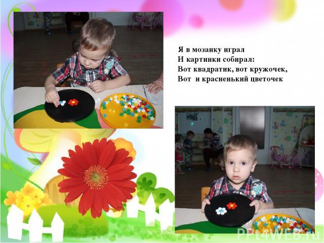 Я в мозаику играл И картинки собирал: Вот квадратик, вот кружочек, Вот и красненький цветочек