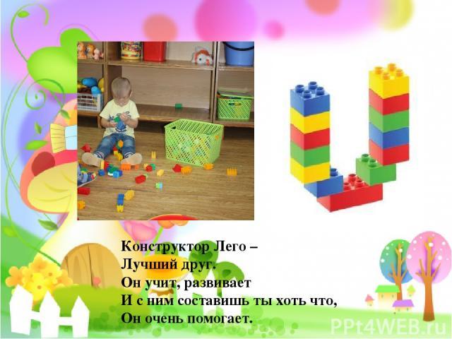 Конструктор Лего – Лучший друг. Он учит, развивает И с ним составишь ты хоть что, Он очень помогает.