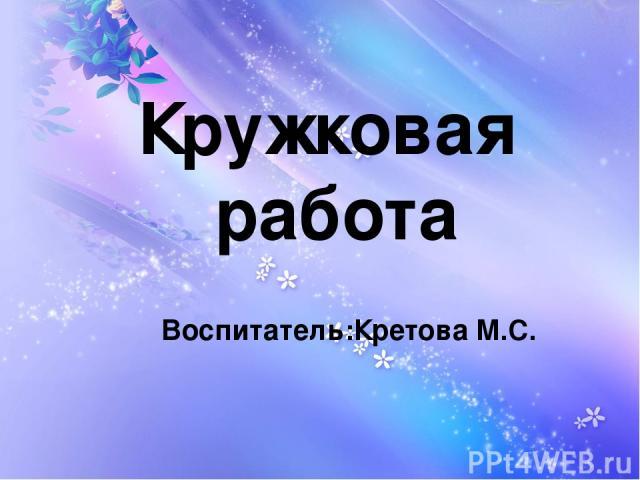 Кружковая работа Воспитатель:Кретова М.С.