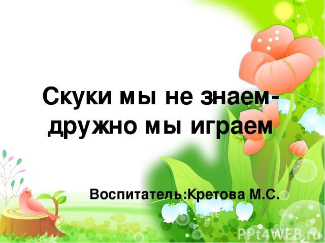 Скуки мы не знаем- дружно мы играем Воспитатель:Кретова М.С.