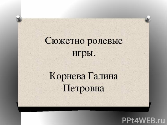 Сюжетно ролевые игры. Корнева Галина Петровна