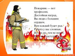 Пожарник — вот профессия, Достойная наград, Вы люди с большим сердцем, Вам кажды