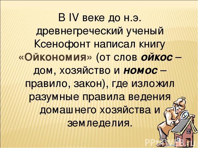 В IV веке до н.э. древнегреческий ученый Ксенофонт написал книгу «Ойкономия» (от слов ойкос – дом, хозяйство и номос – правило, закон), где изложил разумные правила ведения домашнего хозяйства и земледелия.