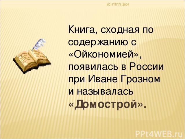 (C) ПТПЛ, 2004 Книга, сходная по содержанию c «Ойкономией», появилась в России при Иване Грозном и называлась «Домострой».