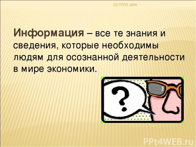 (C) ПТПЛ, 2004 Информация – все те знания и сведения, которые необходимы людям для осознанной деятельности в мире экономики.