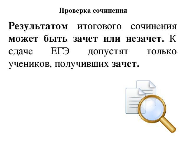 Проверка сочинения . Результатом итогового сочинения может быть зачет или незачет. К сдаче ЕГЭ допустят только учеников, получивших зачет.