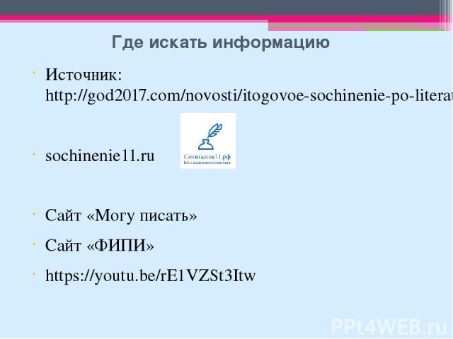 Где искать информацию Источник:http://god2017.com/novosti/itogovoe-sochinenie-po-literature-v-2017-godu sochinenie11.ru Сайт «Могу писать» Сайт «ФИПИ» https://youtu.be/rE1VZSt3Itw