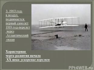 3. 1903 год- в воздух поднимается первый самолет 1919 год-перелет через Атлантич