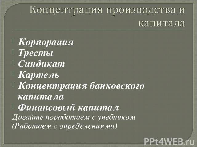 Корпорация Тресты Синдикат Картель Концентрация банковского капитала Финансовый капитал Давайте поработаем с учебником (Работаем с определениями)