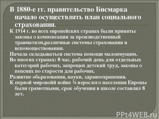 В 1880-е гг. правительство Бисмарка начало осуществлять план социального страхования. К 1914 г. во всех европейских странах были приняты законы о компенсации за производственный травматизм,различные системы страхования и вспомоществования. Начала ск…