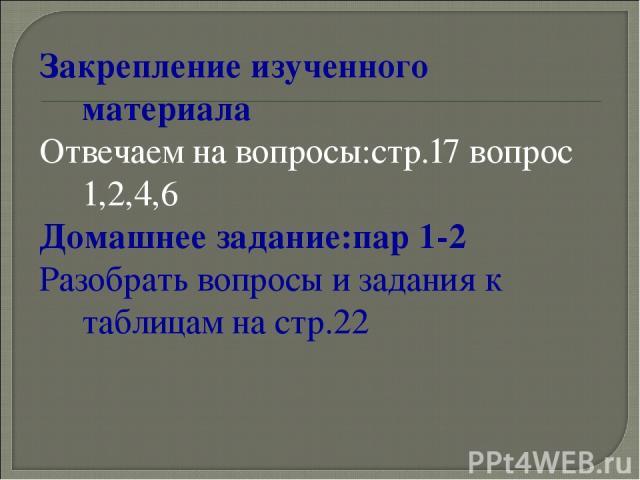 Закрепление изученного материала Отвечаем на вопросы:стр.17 вопрос 1,2,4,6 Домашнее задание:пар 1-2 Разобрать вопросы и задания к таблицам на стр.22