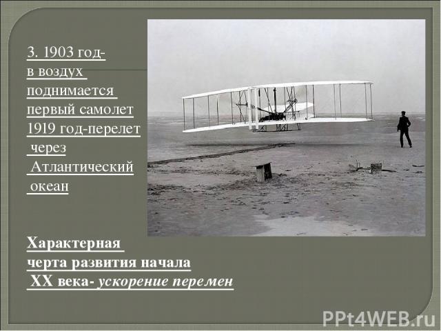 3. 1903 год- в воздух поднимается первый самолет 1919 год-перелет через Атлантический океан Характерная черта развития начала XX века- ускорение перемен
