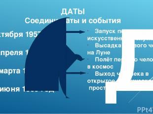 Д ДАТЫ Соедини даты и события 4 октября 1957 год 12 апреля 1961 год 18 марта 196