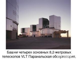 Башни четырех основных 8,2-метровых телескопов VLТ Паранальская обсерватория, Чи